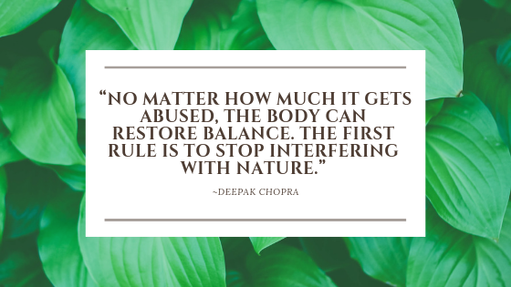 """""""No matter how much it gets abused, the body can restore balance. The first rule is to stop interfering with nature."""""""
